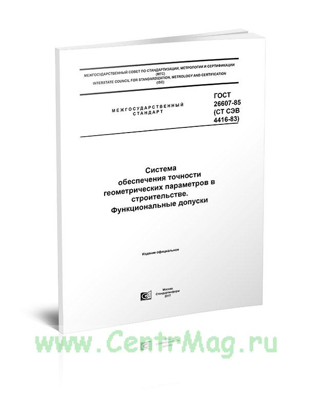 ГОСТ 26607-85 (СТ СЭВ 4416-83) Система обеспечения точности геометрических параметров в строительстве. Функциональные допуски 2019 год. Последняя редакция