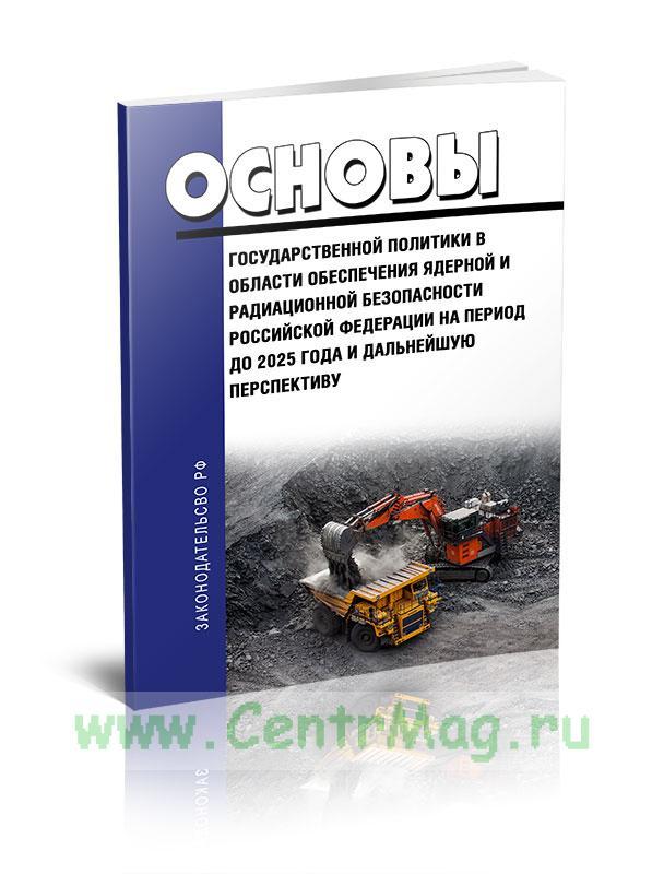 Основы государственной политики в области обеспечения ядерной и радиационной безопасности РФ на период до 2025 года и дальнейшую перспективу 2020 год. Последняя редакция