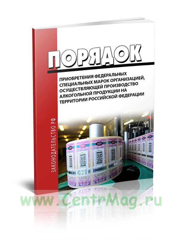 Порядок приобретения федеральных специальных марок организацией, осуществляющей производство алкогольной продукции на территории Российской Федерации 2019 год. Последняя редакция