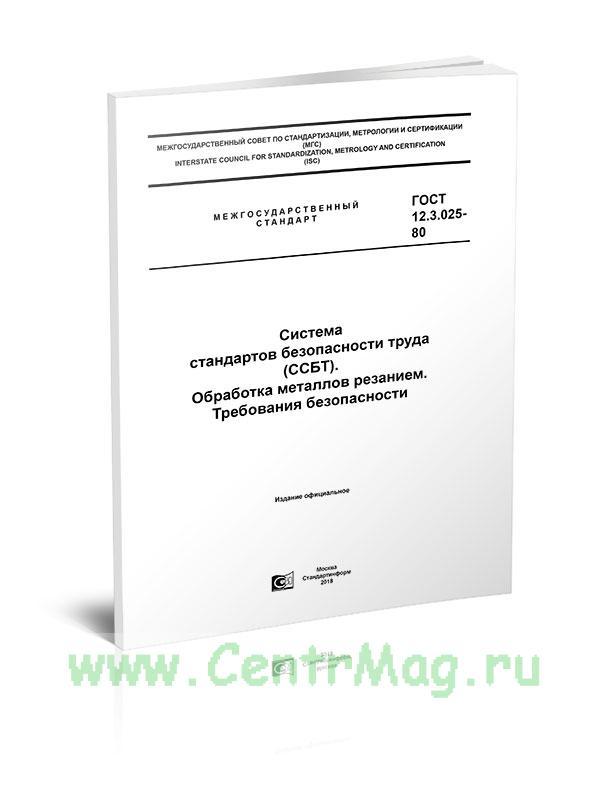 ГОСТ 12.3.025-80 Система стандартов безопасности труда (ССБТ). Обработка металлов резанием. Требования безопасности 2019 год. Последняя редакция