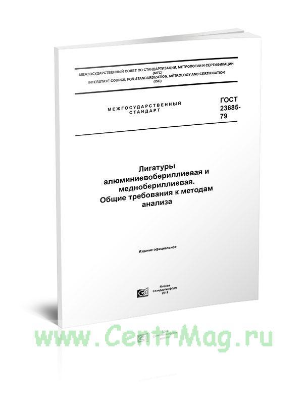 ГОСТ 23685-79 Лигатуры алюминиевобериллиевая и меднобериллиевая. Общие требования к методам анализа 2019 год. Последняя редакция
