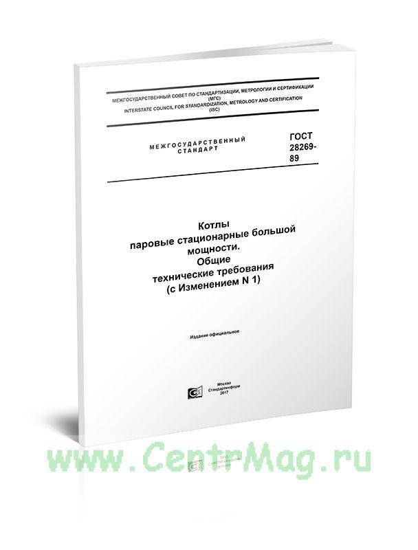 ГОСТ 28269-89 Котлы паровые стационарные большой мощности. Общие технические требования (с Изменением N 1) 2020 год. Последняя редакция