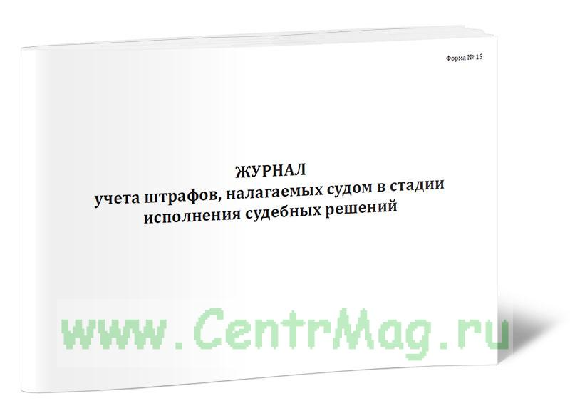 Журнал учета штрафов, налагаемых судом в стадии исполнения судебных решений (Форма №15)