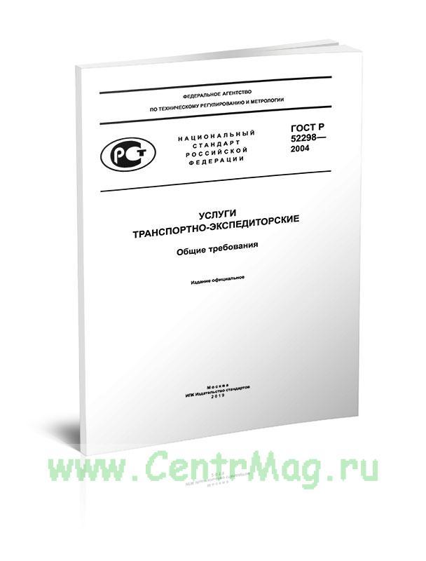 ГОСТ Р 52298-2004 Услуги транспортно-экспедиторские. Общие требования 2019 год. Последняя редакция