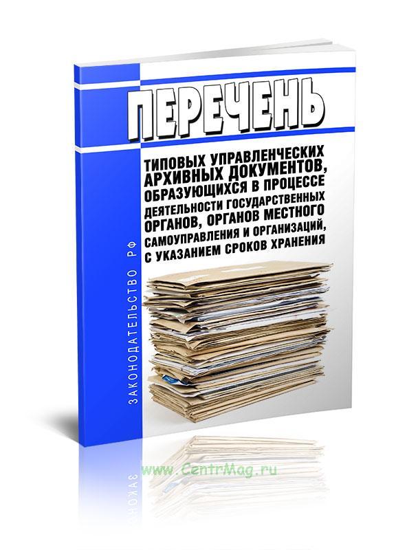 Перечень типовых управленческих архивных документов, образующихся в процессе деятельности государственных органов, органов местного самоуправления и организаций, с указанием сроков их хранения 2020 год. Последняя редакция