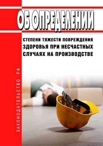 Об определении степени тяжести повреждения здоровья при несчастных случаях на производстве 2019 год. Последняя редакция