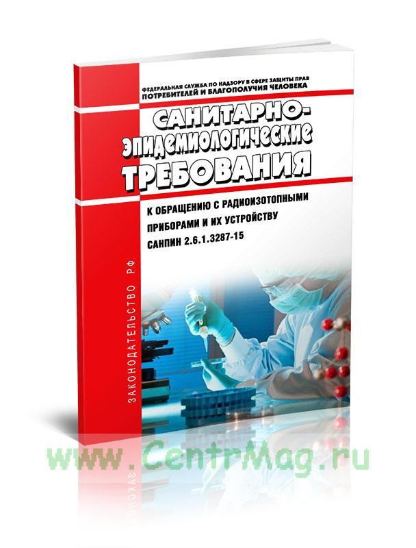 СанПиН 2.6.1.3287-15 Санитарно-эпидемиологические требования к обращению с радиоизотопными приборами и их устройству 2020 год. Последняя редакция