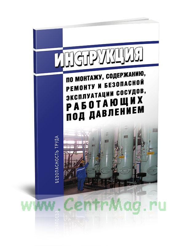 Инструкция по монтажу, содержанию, ремонту и безопасной эксплуатации сосудов, работающих под давлением