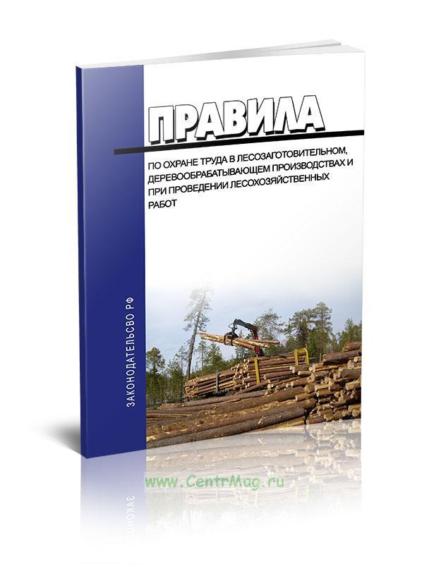 Правила по охране труда в лесозаготовительном, деревообрабатывающем производствах и при проведении лесохозяйственных работ 2019 год. Последняя редакция