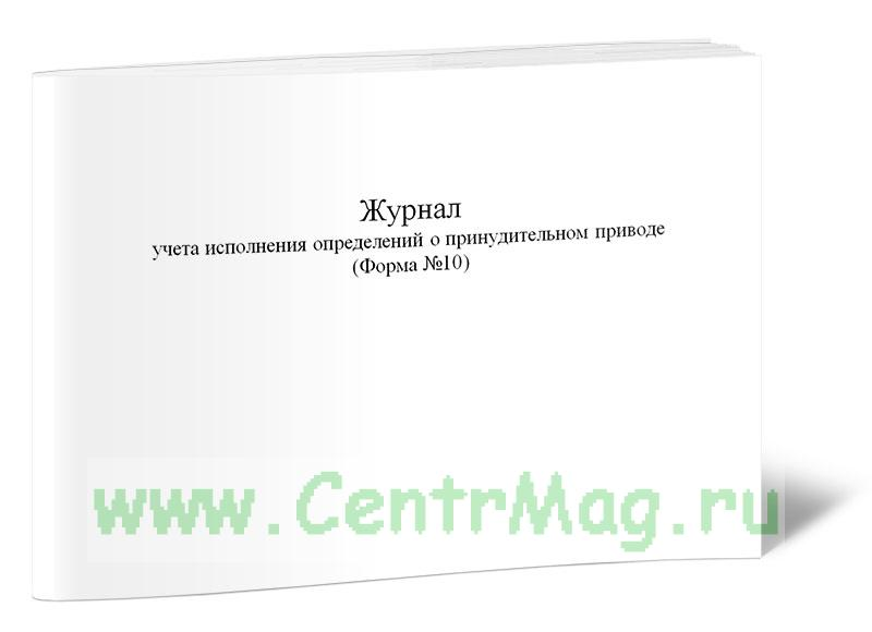 Журнал учета исполнения определений о принудительном приводе (Форма №10)