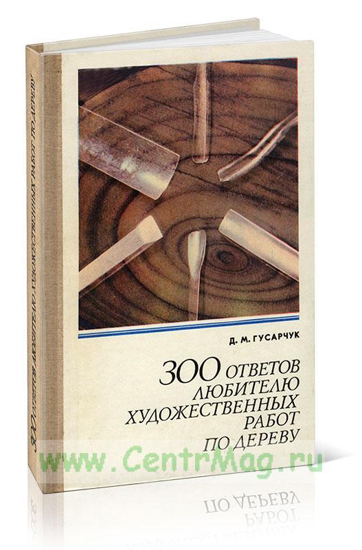 300 ответов любителю художественных работ по дереву