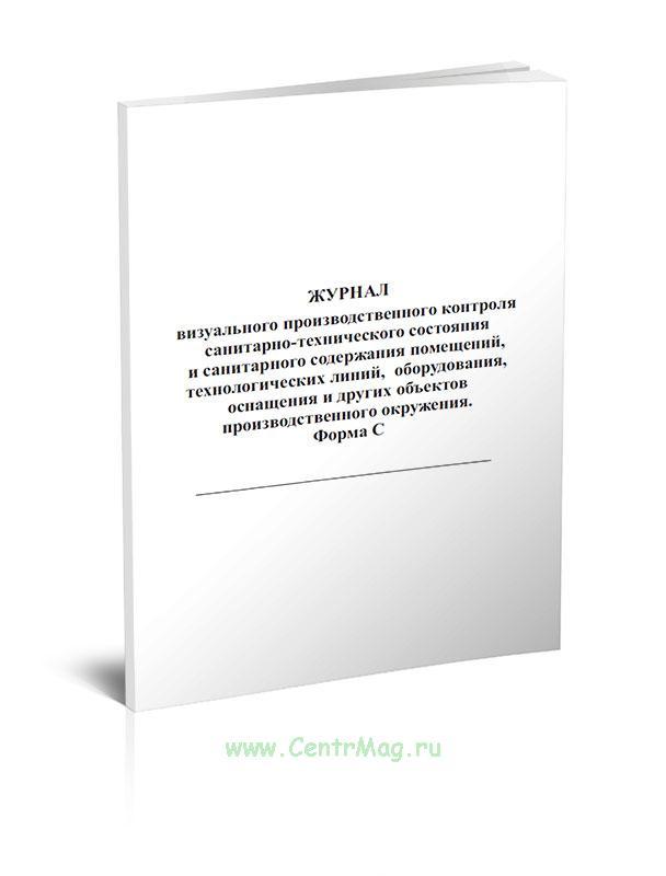 Журнал визуального производственного контроля санитарно-технического состояния и санитарного содержания помещений, технологических линий, оборудования, оснащения и других объектов производственного окружения (Форма С)