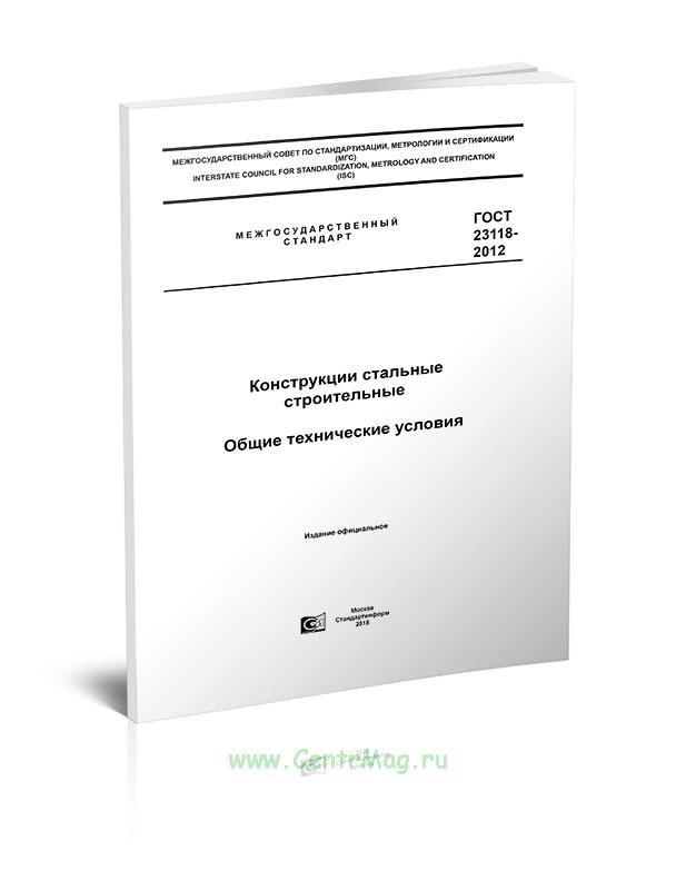 ГОСТ 23118-2012 Межгосударственный стандарт. Конструкции стальные строительные. Общие технические условия 2019 год. Последняя редакция