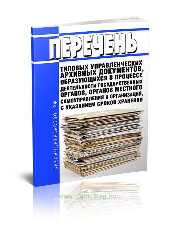 Перечень типовых управленческих архивных документов, образующихся в процессе деятельности государственных органов, органов местного самоуправления и организаций, с указанием сроков хранения 2019 год. Последняя редакция