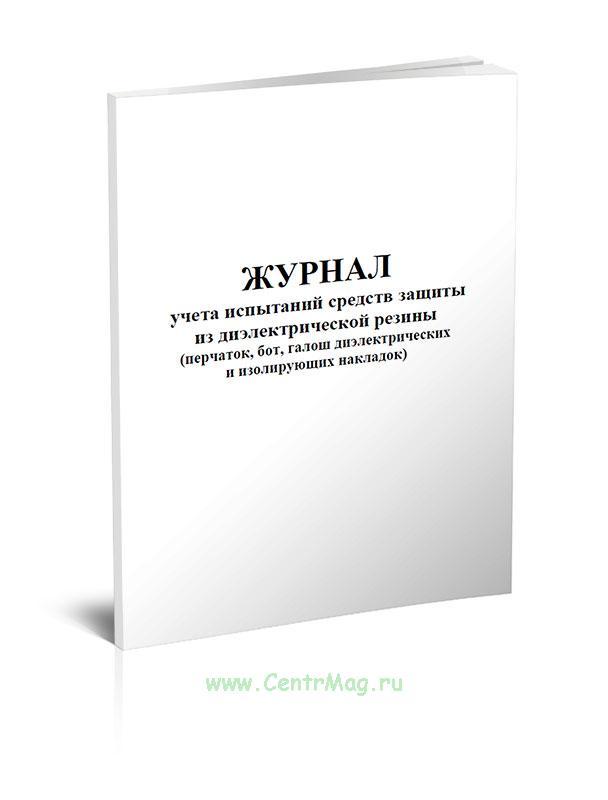 Журнал учета испытаний средств защиты из диэлектрической резины (перчаток, бот, галош диэлектрических и изолирующих накладок)