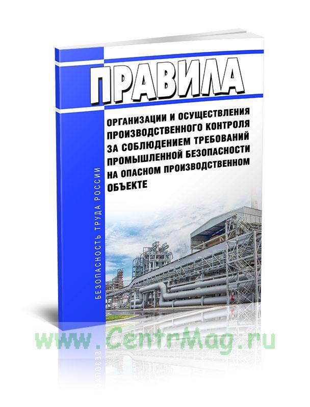 Правила организации и осуществления производственного контроля за соблюдением требований промышленной безопасности на опасном производственном объекте 2019 год. Последняя редакция