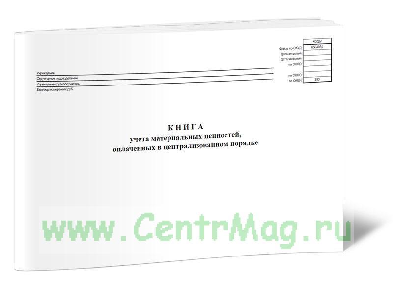 Книга учета материальных ценностей, оплаченных в централизованном порядке (код формы 0504055)