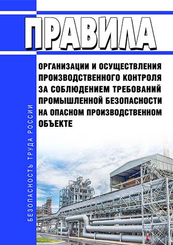 Правила организации и осуществления производственного контроля за соблюдением требований промышленной безопасности на опасном производственном объекте 2020 год. Последняя редакция