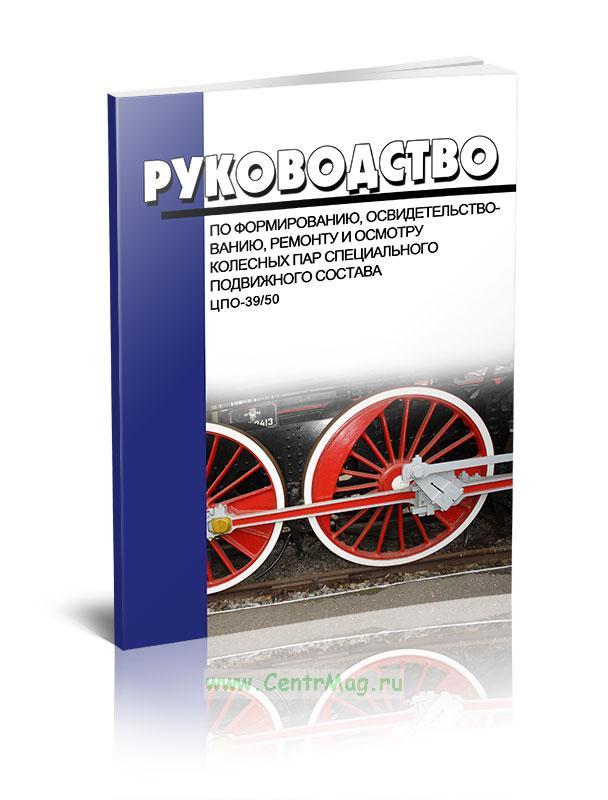 Руководство по формированию, освидетельствованию, ремонту и осмотру колесных пар специального подвижного состава ЦПО-39/50