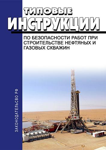 Типовые инструкции по безопасности работ при строительстве нефтяных и газовых скважин 2020 год. Последняя редакция