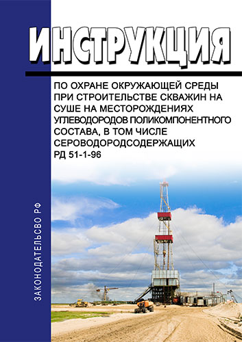 РД 51-1-96 Инструкция по охране окружающей среды при строительстве скважин на суше на месторождениях углеводородов поликомпонентного состава, в том числе сероводородсодержащих 2019 год. Последняя редакция