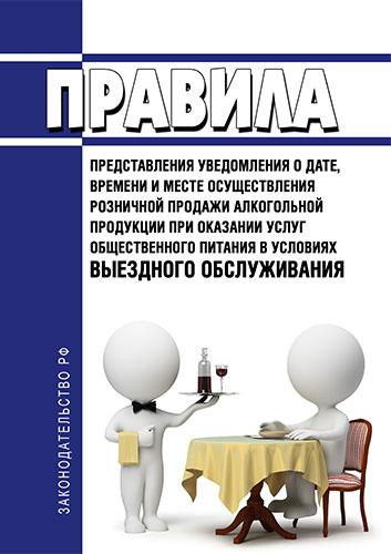 Правила представления уведомления о дате, времени и месте осуществления розничной продажи алкогольной продукции при оказании услуг общественного питания в условиях выездного обслуживания 2020 год. Последняя редакция