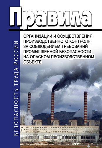 Правила организации и осуществлении производственного контроля за соблюдением требований промышленной безопасности на опасном производственном объекте 2019 год. Последняя редакция