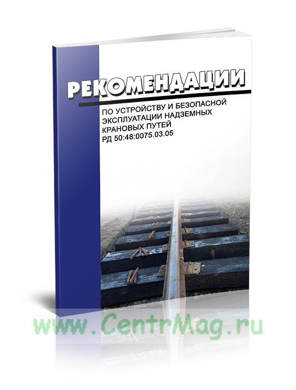 РД 50:48:0075.03.05 Рекомендации по устройству и безопасной эксплуатации надземных крановых путей 2019 год. Последняя редакция