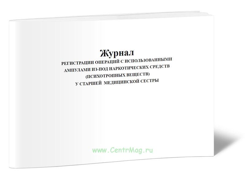 Журнал регистрации операций с использованными ампулами из-под наркотических средств (психотропных веществ) у старшей медицинской сестры