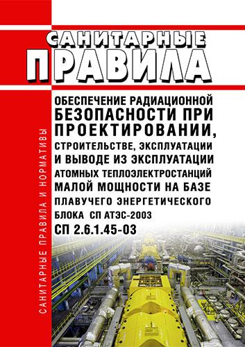 СП 2.6.1.45-03 Обеспечение радиационной безопасности при проектировании, строительстве, эксплуатации и выводе из эксплуатации атомных теплоэлектростанций малой мощности на базе плавучего энергетического блока СП АТЭС-2003 2020 год. Последняя редакция
