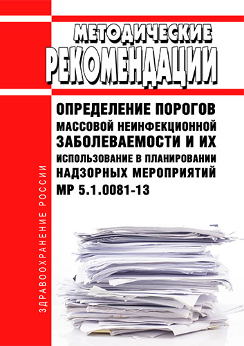 МР 5.1.0081-13 Определение порогов массовой неинфекционной заболеваемости и их использование в планировании надзорных мероприятий 2020 год. Последняя редакция