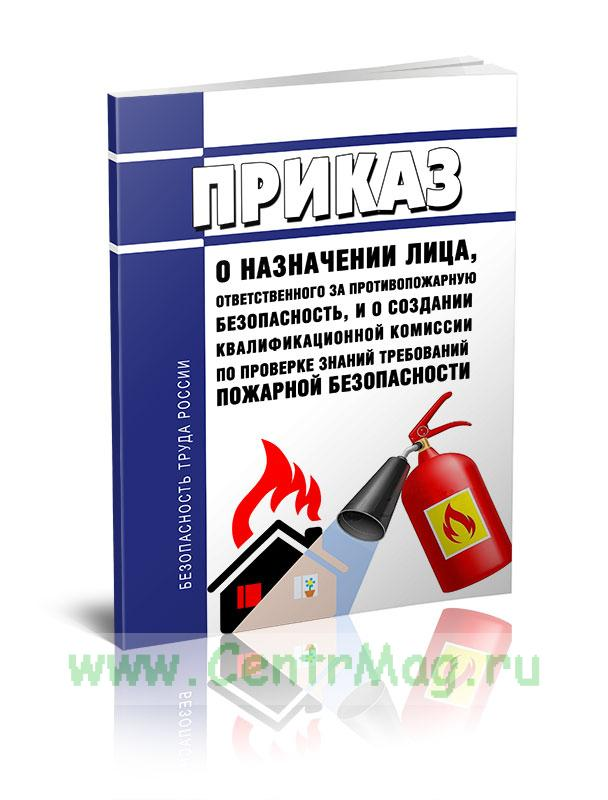 Приказ о назначении лица, ответственного за противопожарную безопасность, и о создании квалификационной комиссии по проверке знаний требований пожарной безопасности