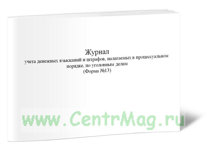 Журнал учета денежных взысканий и штрафов, налагаемых в процессуальном порядке, по уголовным делам (Форма №13)