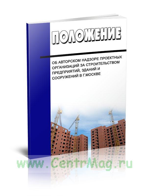 Положение об авторском надзоре проектных организаций за строительством предприятий, зданий и сооружений в г.Москве 2019 год. Последняя редакция