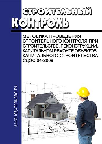 СДОС 04-2009 Строительный контроль. Методика проведения строительного контроля при строительстве, реконструкции, капитальном ремонте объектов капитального строительства 2019 год. Последняя редакция