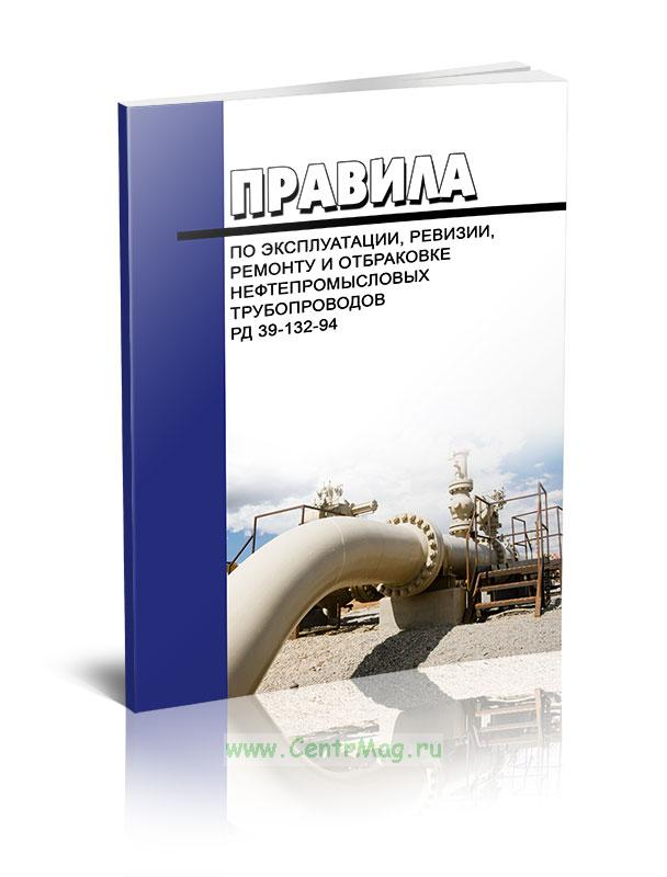 Правила по эксплуатации, ревизии, ремонту и отбраковке нефтепромысловых трубопроводов. РД 39-132-94 2019 год. Последняя редакция