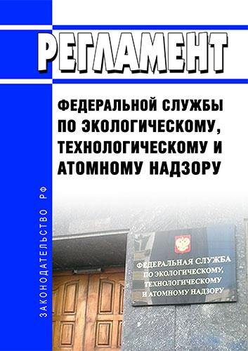 Регламент Федеральной службы по экологическому, технологическому и атомному надзору 2020 год. Последняя редакция