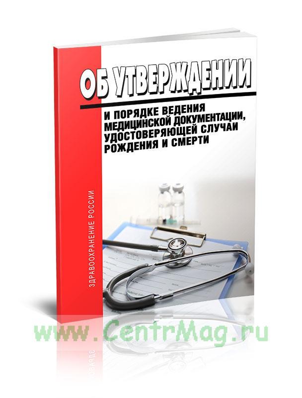 Об утверждении и порядке ведения медицинской документации, удостоверяющей случаи рождения и смерти 2019 год. Последняя редакция