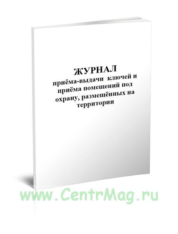 Журнал приема-выдачи ключей и приема помещений под охрану, размещенных на территории