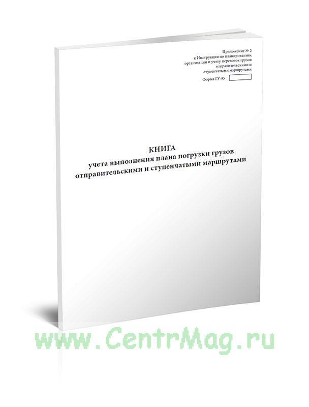 Книга учета выполнения плана погрузки грузов отправительскими и ступенчатыми маршрутами (Форма ГУ-95)