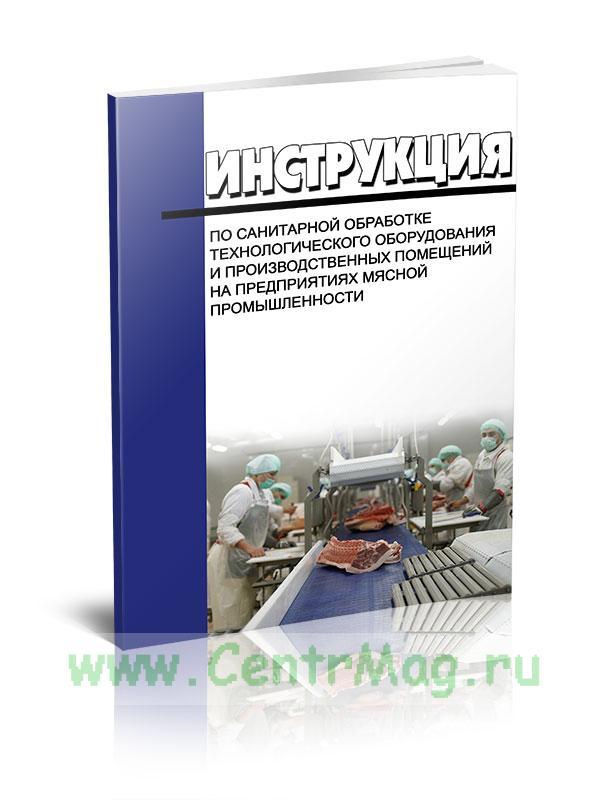 Инструкция по санитарной обработке технологического оборудования и производственных помещений на предприятиях мясной промышленности 2020 год. Последняя редакция
