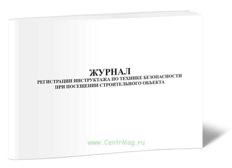 Журнал регистрации инструктажа по технике безопасности при посещении строительного объекта