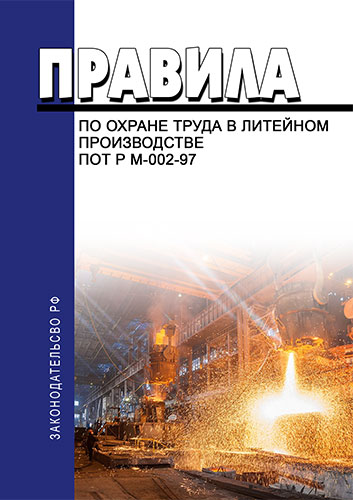 Правила по охране труда в литейном производстве. ПОТ Р М-002-97 2019 год. Последняя редакция