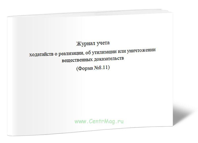 Журнал учета ходатайств о реализации, об утилизации или уничтожении вещественных доказательств (Форма №8.11)