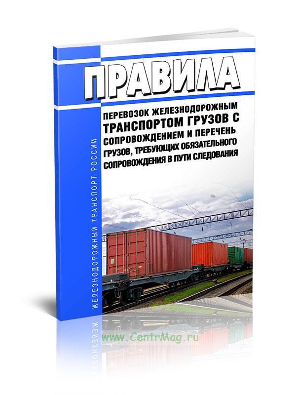 Правила перевозок железнодорожным транспортом грузов с сопровождением и Перечень грузов, требующих обязательного сопровождения в пути следования 2019 год. Последняя редакция