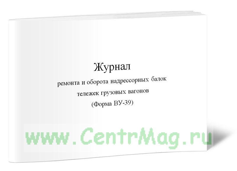 Журнал ремонта и оборота надрессорных балок тележек грузовых вагонов (Форма ВУ-39)