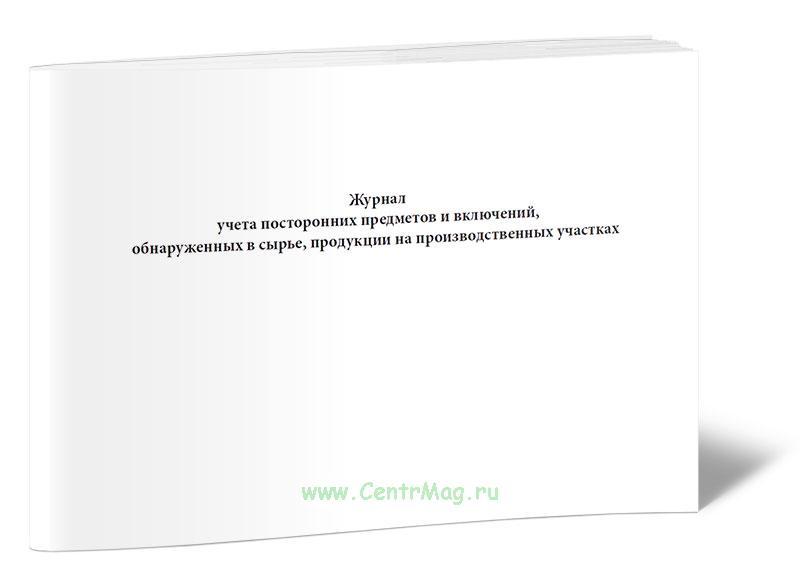 Журнал учета посторонних предметов и включений, обнаруженных в сырье, продукции на производственных участках