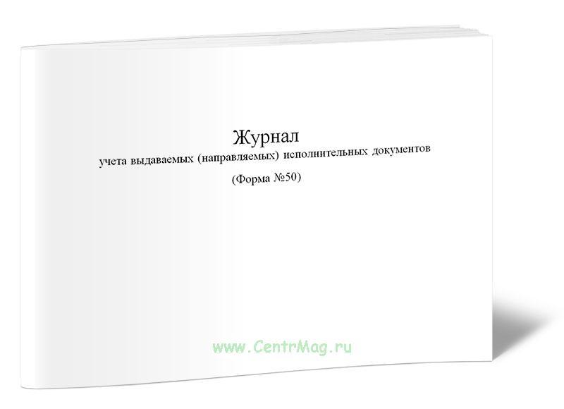Журнал учета выдаваемых (направляемых) исполнительных документов (Форма №50)