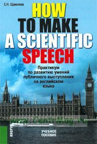 How to make a scientific speeth. Практикум по развитию умений публичного выступления на английском языке: учебное пособие