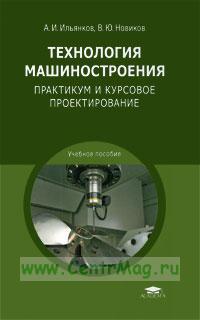 Технология машиностроения: Практикум и курсовое проектирование: учебное пособие (4-е издание, стереотипное)